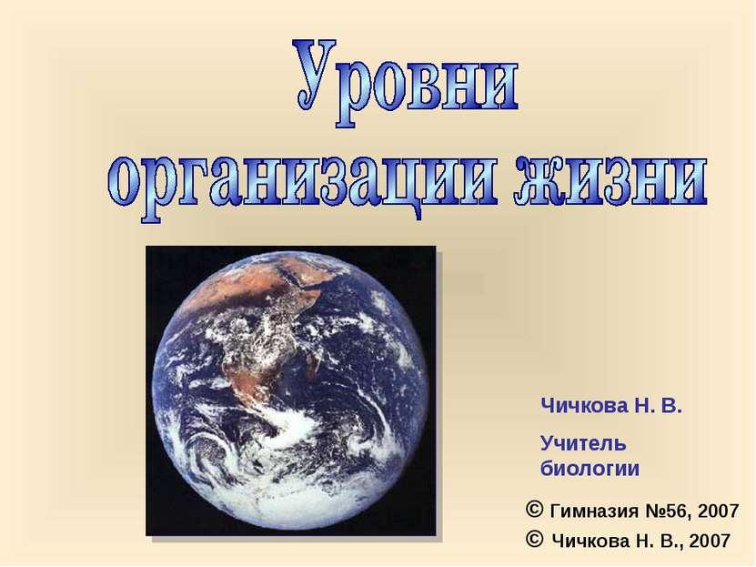 Чичкова Н. В. Учитель биологии © Гимназия №56, 2007 © Чичкова Н. В., 2007