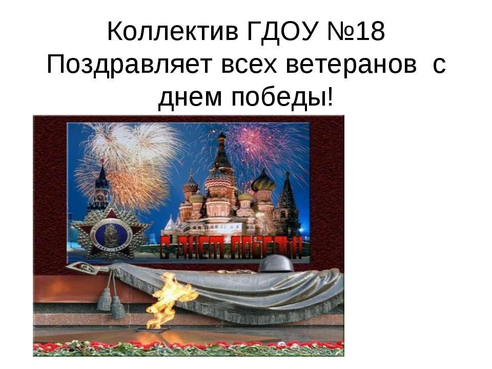 Коллектив ГДОУ №18 Поздравляет всех ветеранов с днем победы!
