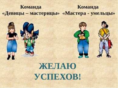 Команда «Мастера - умельцы» Команда «Девицы – мастерицы» ЖЕЛАЮ УСПЕХОВ!