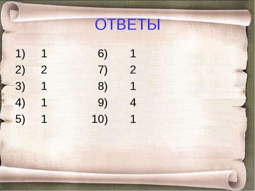 ОТВЕТЫ 1) 1 6) 1 2) 2 7) 2 3) 1 8) 1 4) 1 9) 4 5) 1 10) 1