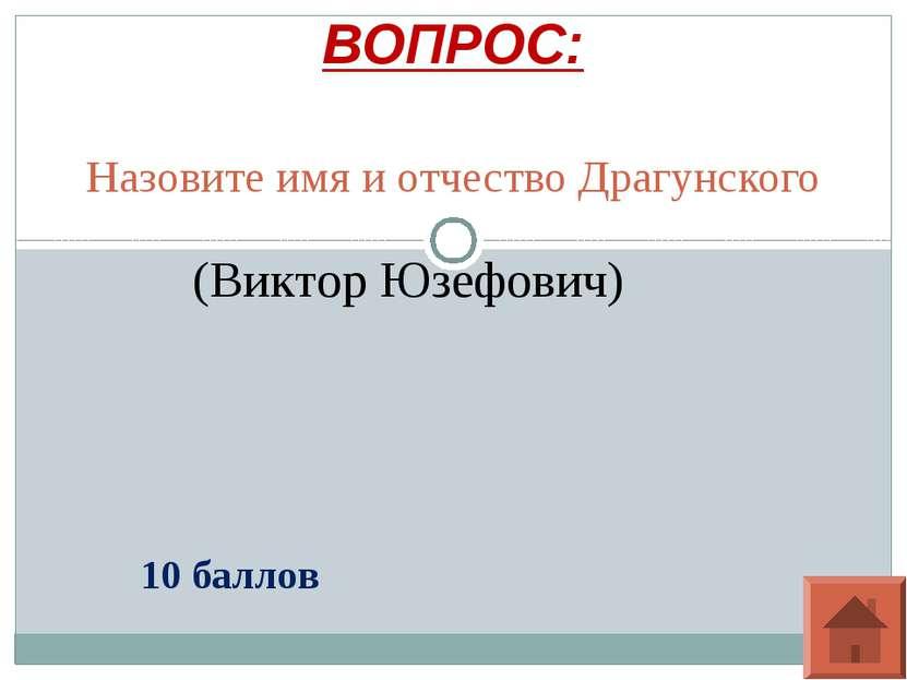 Назовите имя и отчество Драгунского ВОПРОС: 10 баллов (Виктор Юзефович)