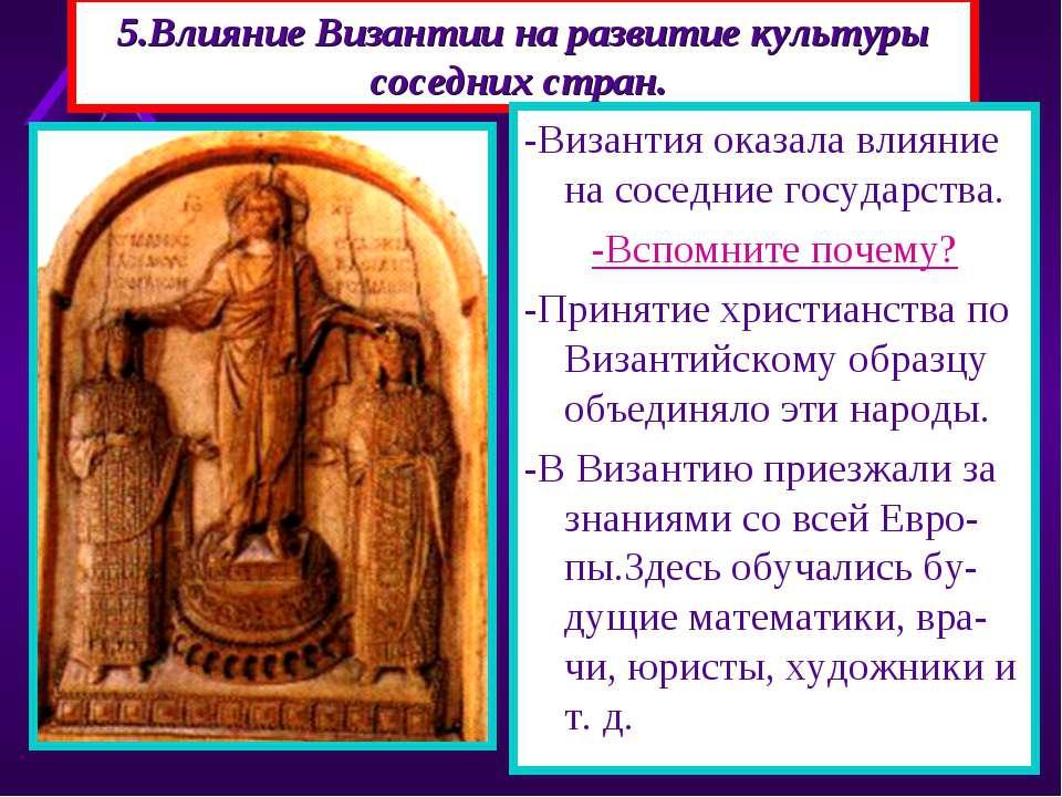 5.Влияние Византии на развитие культуры соседних стран. -Византия оказала вли...