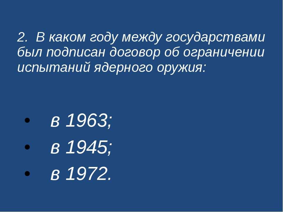 2. В каком году между государствами был подписан договор об ограничении испыт...