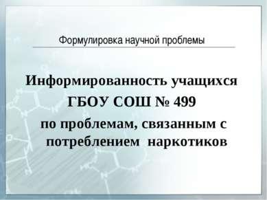 Формулировка научной проблемы Информированность учащихся ГБОУ СОШ № 499 по пр...
