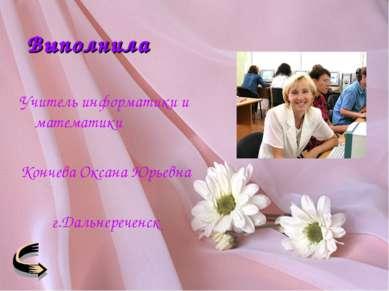 Выполнила Учитель информатики и математики Кончева Оксана Юрьевна г.Дальнереч...