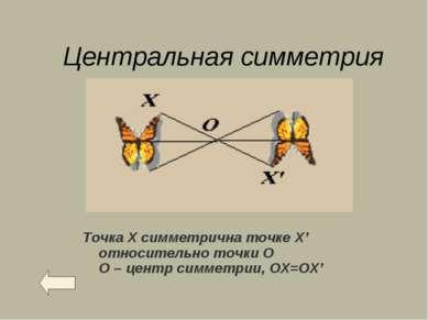 Центральная симметрия Точка Х симметрична точке X' относительно точки О О – ц...