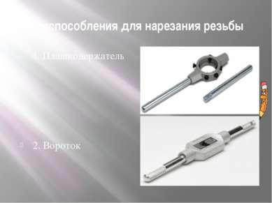 Приспособления для нарезания резьбы 1. Плашкодержатель 2. Вороток