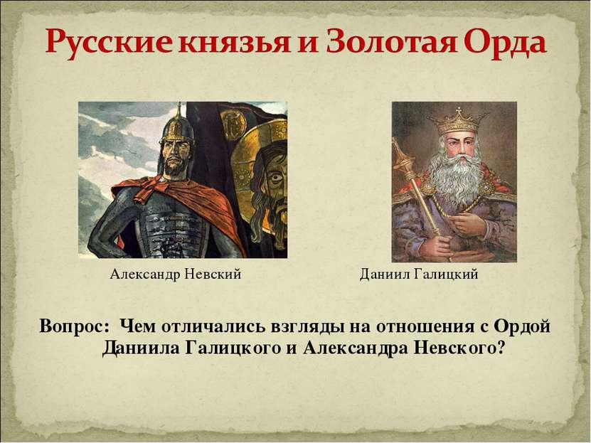 Александр Невский Даниил Галицкий Вопрос: Чем отличались взгляды на отношения...