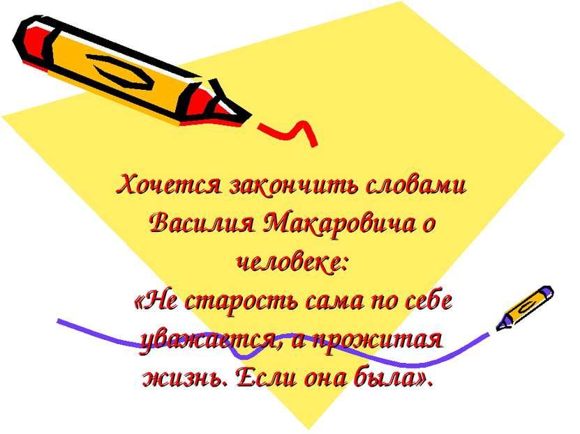 Хочется закончить словами Василия Макаровича о человеке: «Не старость сама по...