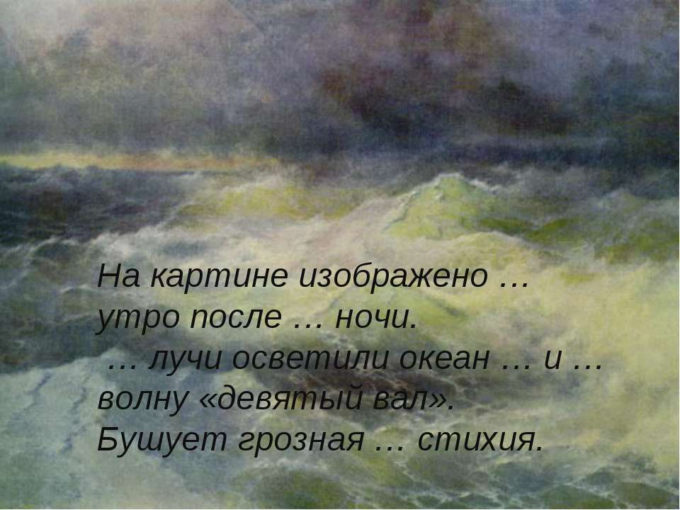 На картине изображено … утро после … ночи. … лучи осветили океан … и … волну ...