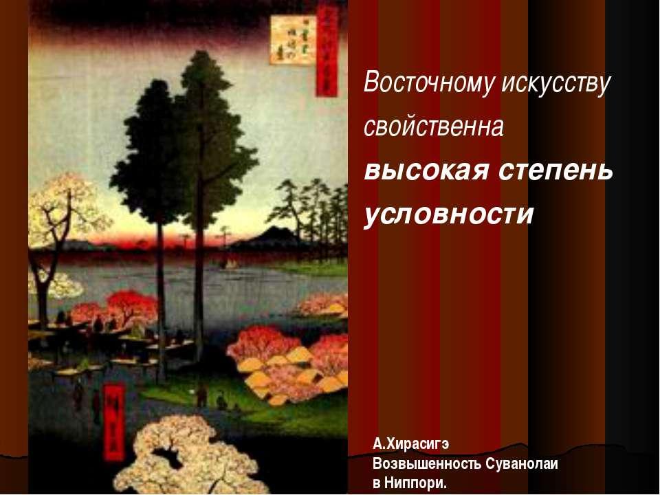 Восточному искусству свойственна высокая степень условности А.Хирасигэ Возвыш...