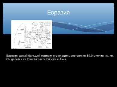Евразия Евразия-самый большой материк его плошать составляет 54,9 миелин. кв....