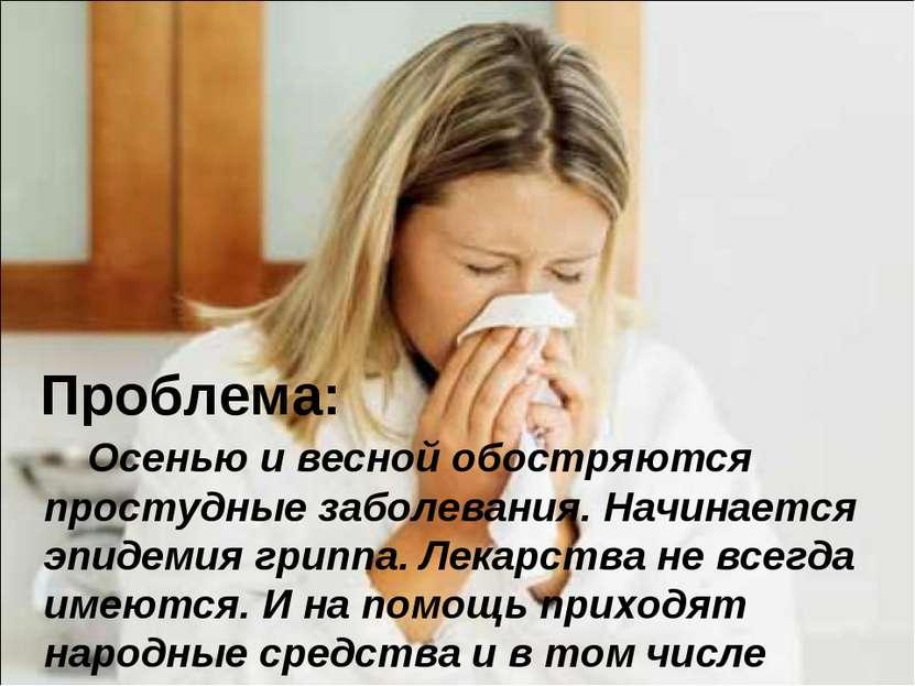 Проблема: Осенью и весной обостряются простудные заболевания. Начинается эпид...