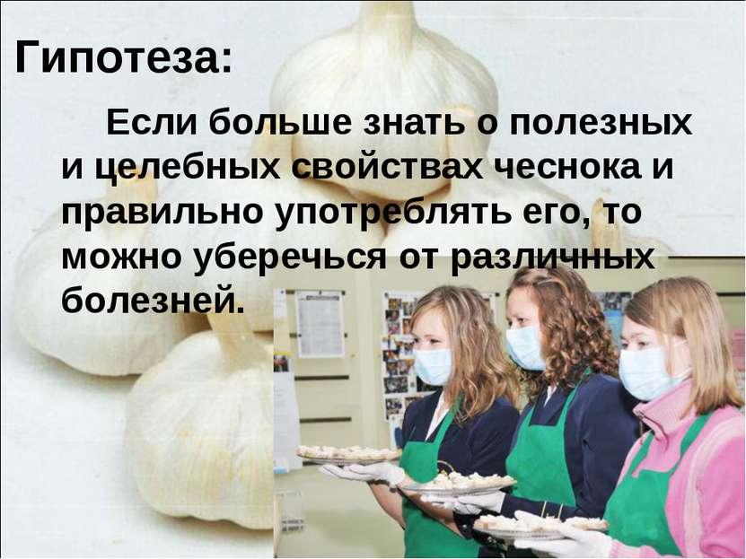 Гипотеза: Если больше знать о полезных и целебных свойствах чеснока и правиль...