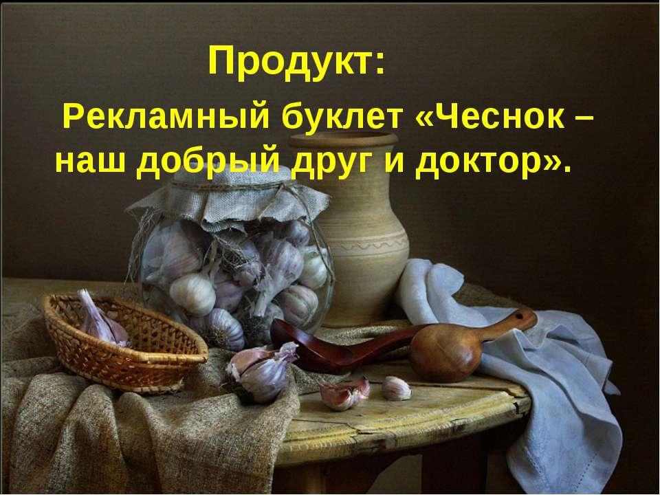 Продукт: Рекламный буклет «Чеснок – наш добрый друг и доктор».