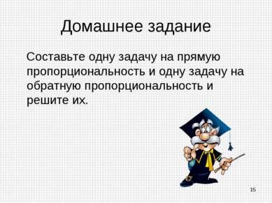 Домашнее задание Составьте одну задачу на прямую пропорциональность и одну за...