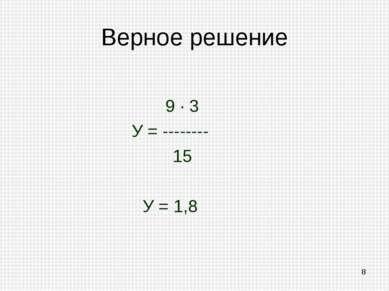 Верное решение 9 · 3 У = -------- 15 У = 1,8 *