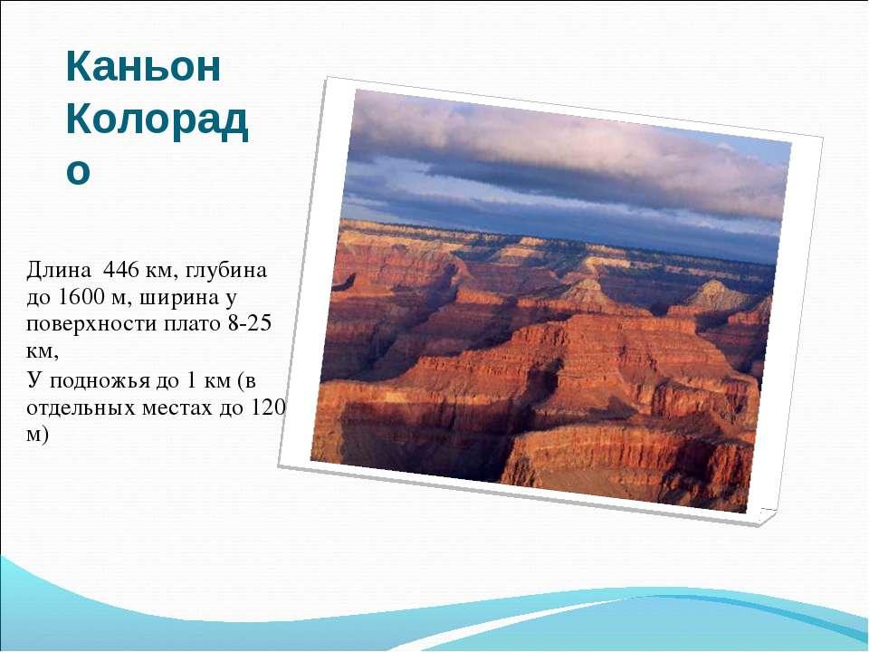 Каньон Колорадо Длина 446 км, глубина до 1600 м, ширина у поверхности плато 8...