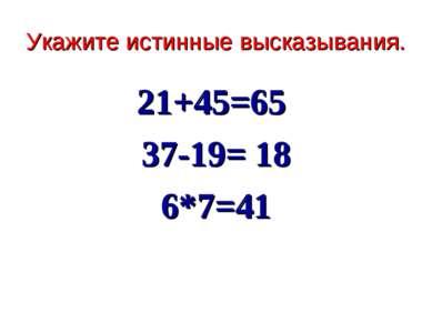 Укажите истинные высказывания. 21+45=65 37-19= 18 6*7=41