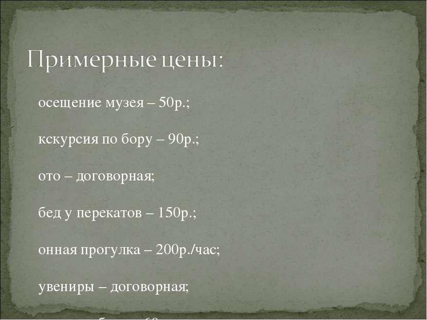 Посещение музея – 50р.; Экскурсия по бору – 90р.; Фото – договорная; Обед у п...