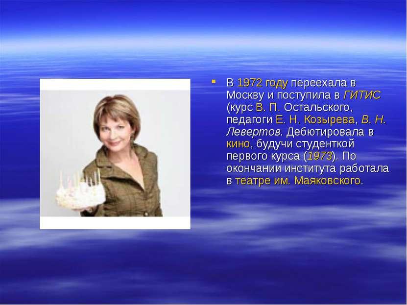 В 1972 году переехала в Москву и поступила в ГИТИС (курс В.П.Остальского, п...