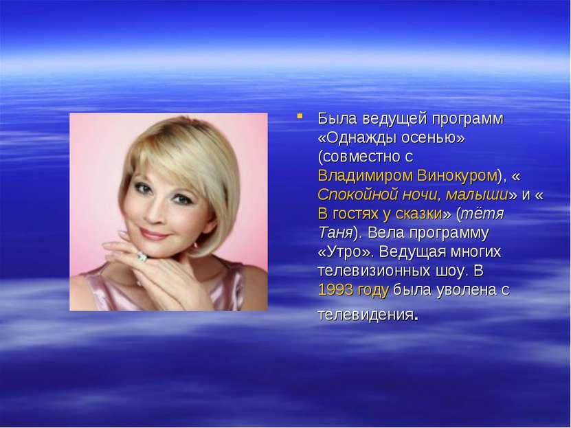 Была ведущей программ «Однажды осенью» (совместно с Владимиром Винокуром), «С...