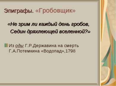 Эпиграфы. «Гробовщик» «Не зрим ли каждый день гробов, Седин дряхлеющей вселен...