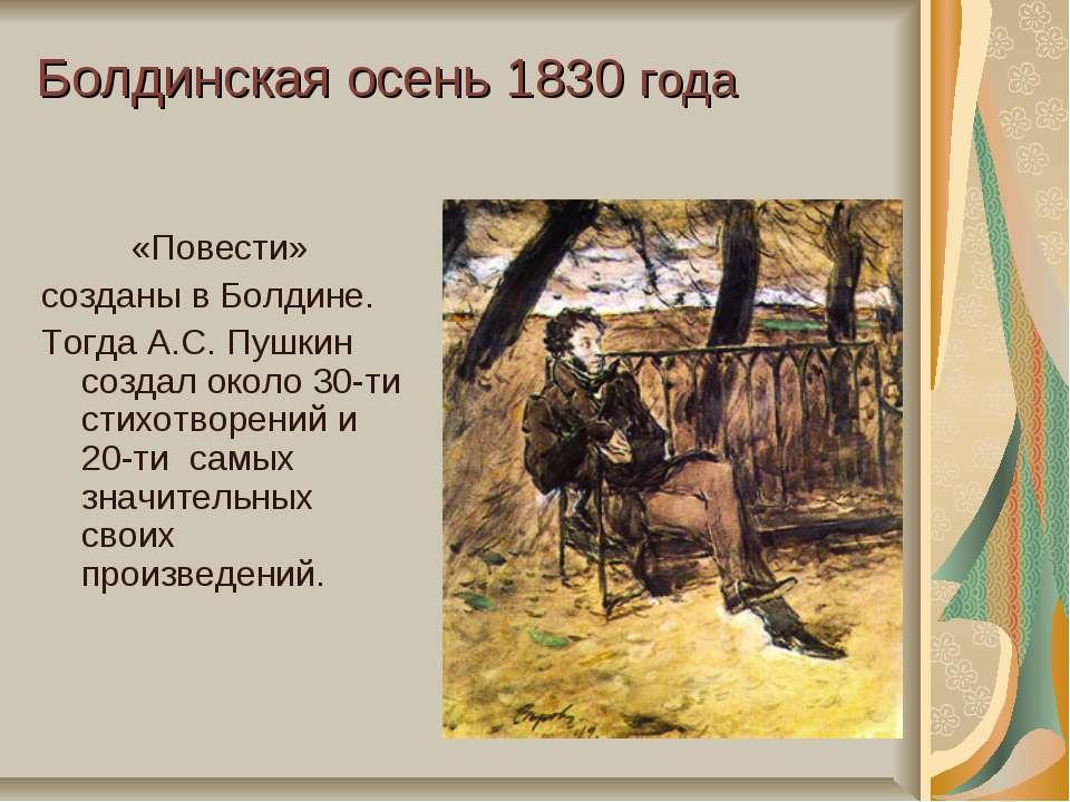 Болдинская осень 1830 года «Повести» созданы в Болдине. Тогда А.С. Пушкин соз...