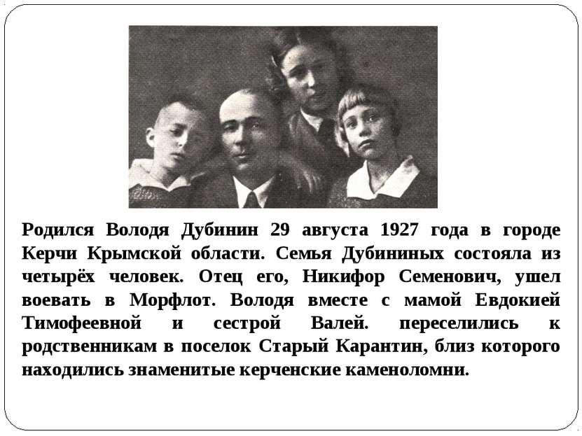 Родился Володя Дубинин 29 августа 1927 года в городе Керчи Крымской области. ...