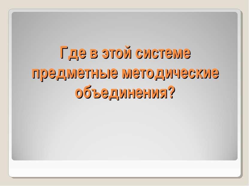 Где в этой системе предметные методические объединения?