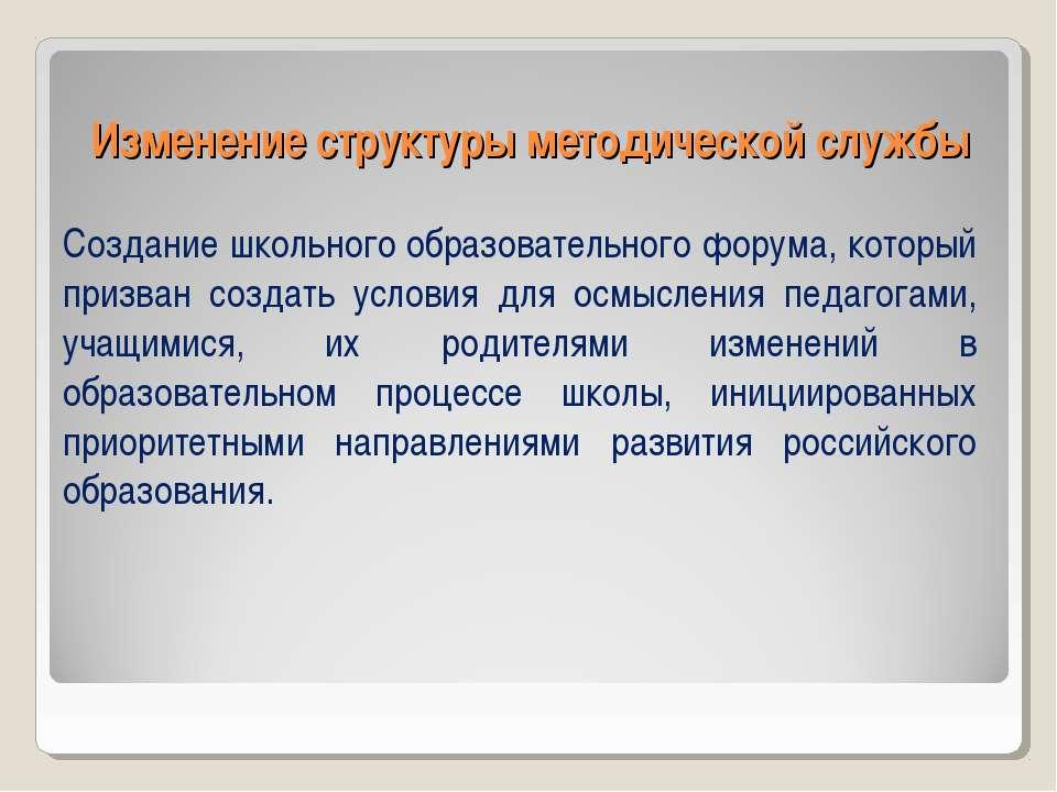 Изменение структуры методической службы Создание школьного образовательного ф...