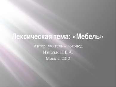 Лексическая тема: «Мебель» Автор: учитель – логопед Измайлова Е.А. Москва 2012