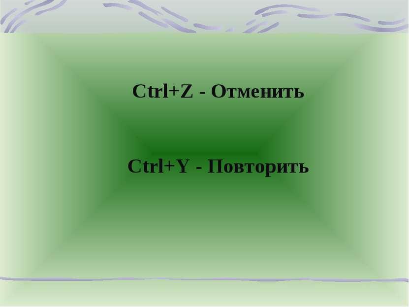 Ctrl+Z - Отменить Ctrl+Y - Повторить