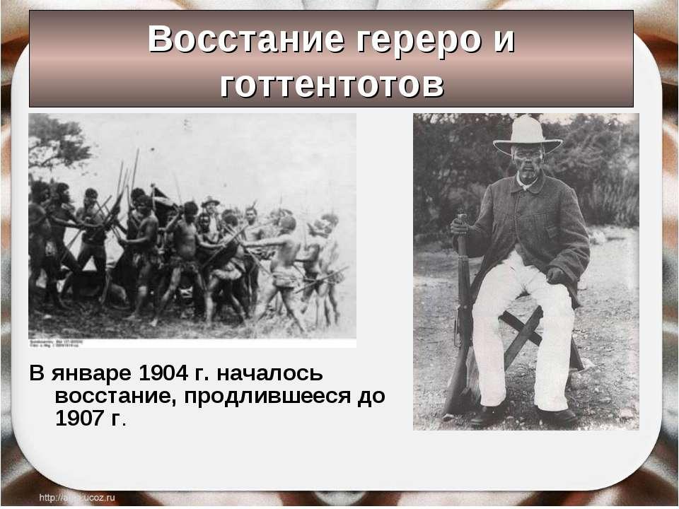 Восстание гереро и готтентотов В январе 1904 г. началось восстание, продливше...