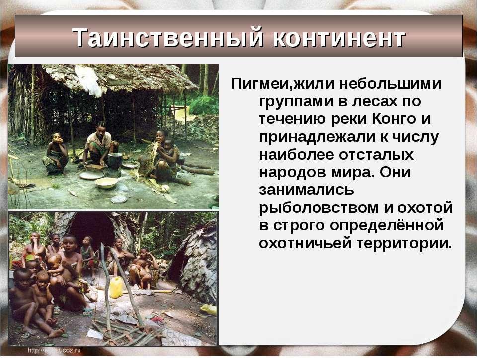 Таинственный континент Пигмеи,жили небольшими группами в лесах по течению рек...