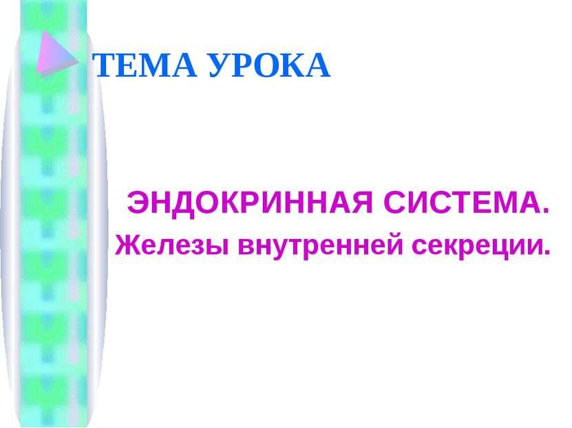 ТЕМА УРОКА ЭНДОКРИННАЯ СИСТЕМА. Железы внутренней секреции.
