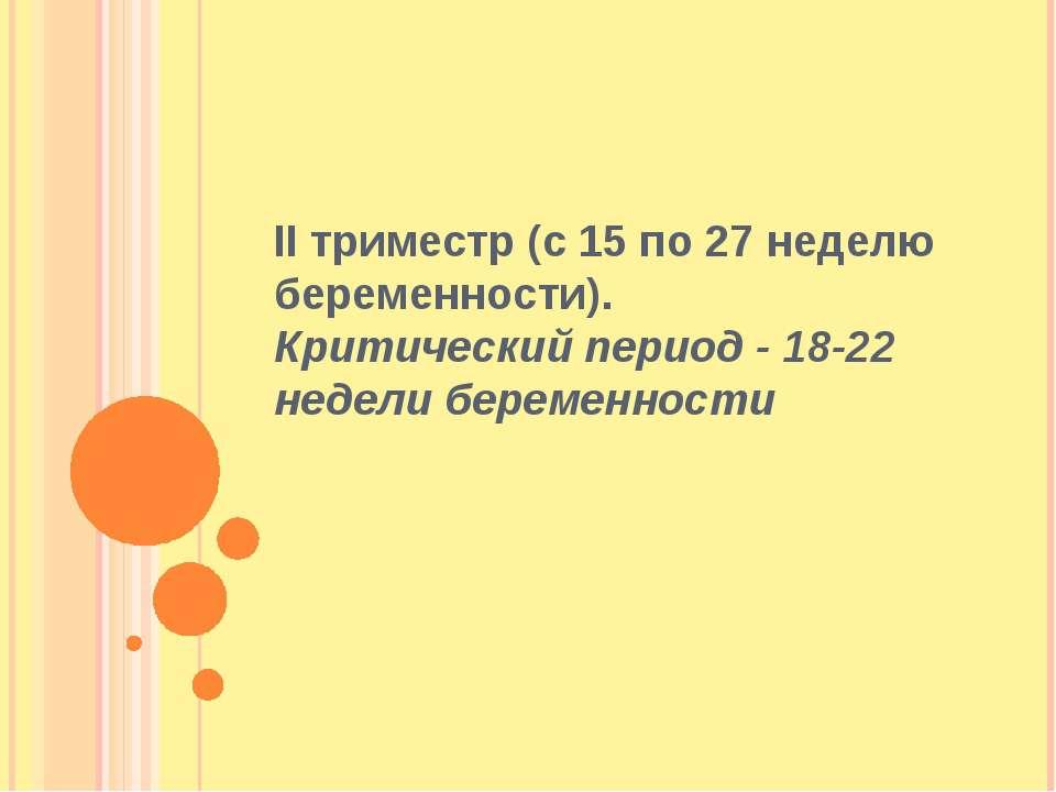 II триместр (с 15 по 27 неделю беременности). Критический период - 18-22 неде...