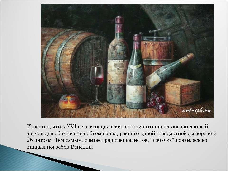Известно, что в ХVI веке венецианские негоцианты использовали данный значок д...