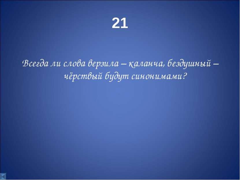 21 Всегда ли слова верзила – каланча, бездушный – чёрствый будут синонимами?