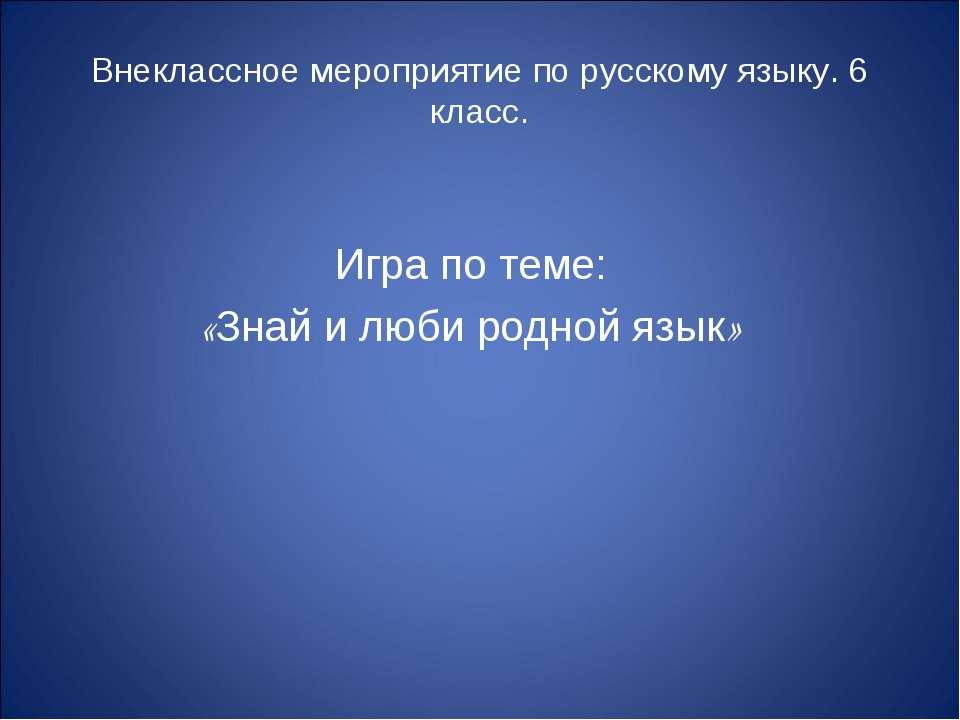 Внеклассное мероприятие по русскому языку. 6 класс. Игра по теме: «Знай и люб...