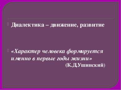 Диалектика – движение, развитие «Характер человека формируется именно в первы...