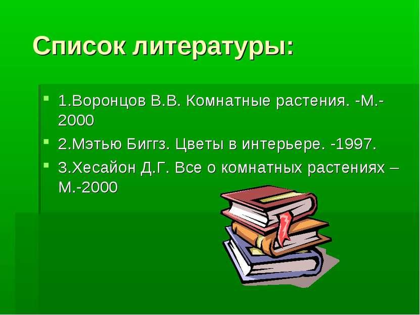 Список литературы: 1.Воронцов В.В. Комнатные растения. -М.-2000 2.Мэтью Биггз...