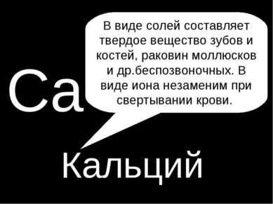 P Са Кальций В виде солей составляет твердое вещество зубов и костей, раковин...