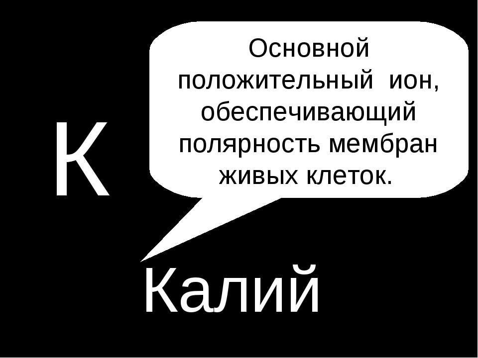 P К Калий Основной положительный ион, обеспечивающий полярность мембран живых...