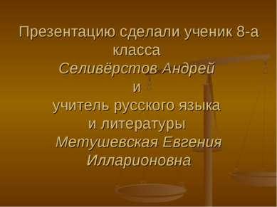 Презентацию сделали ученик 8-а класса Селивёрстов Андрей и учитель русского я...