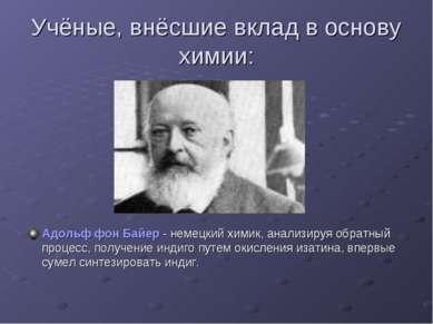 Учёные, внёсшие вклад в основу химии: Адольф фон Байер - немецкий химик, анал...