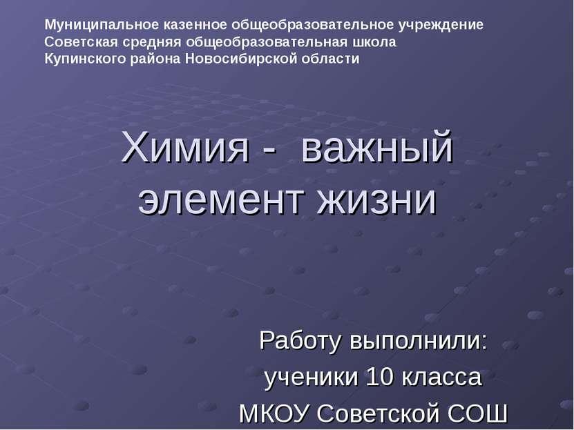 Химия - важный элемент жизни Работу выполнили: ученики 10 класса МКОУ Советск...