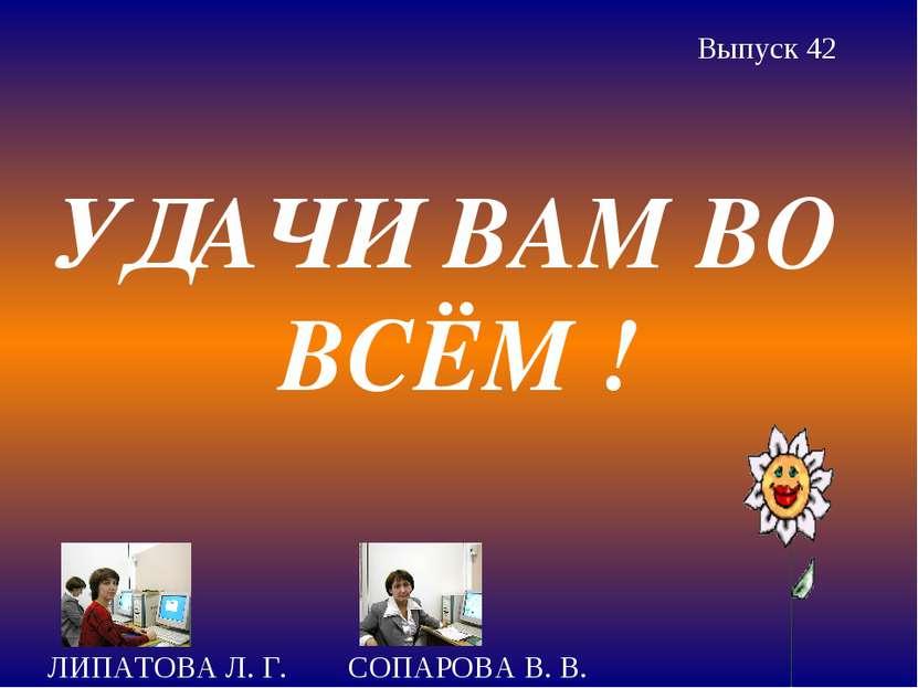 УДАЧИ ВАМ ВО ВСЁМ ! ЛИПАТОВА Л. Г. СОПАРОВА В. В. Выпуск 42