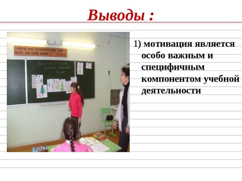 Выводы : ; 1) мотивация является особо важным и специфичным компонентом учебн...