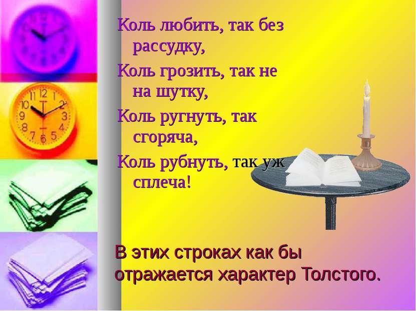 В этих строках как бы отражается характер Толстого. Коль любить, так без расс...
